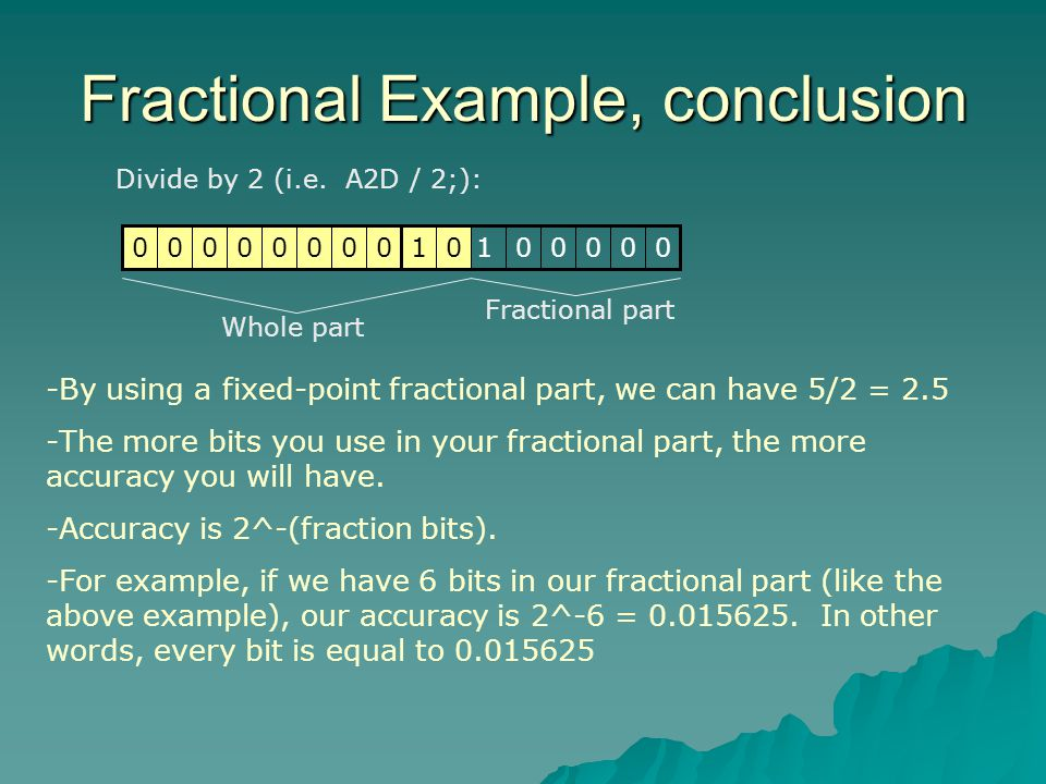 Fractional Example, conclusion Divide by 2 (i.e. A2D / 2;): Fractional part Whole part 0000001000000001 -By using a fixed-point fractional part, we ca