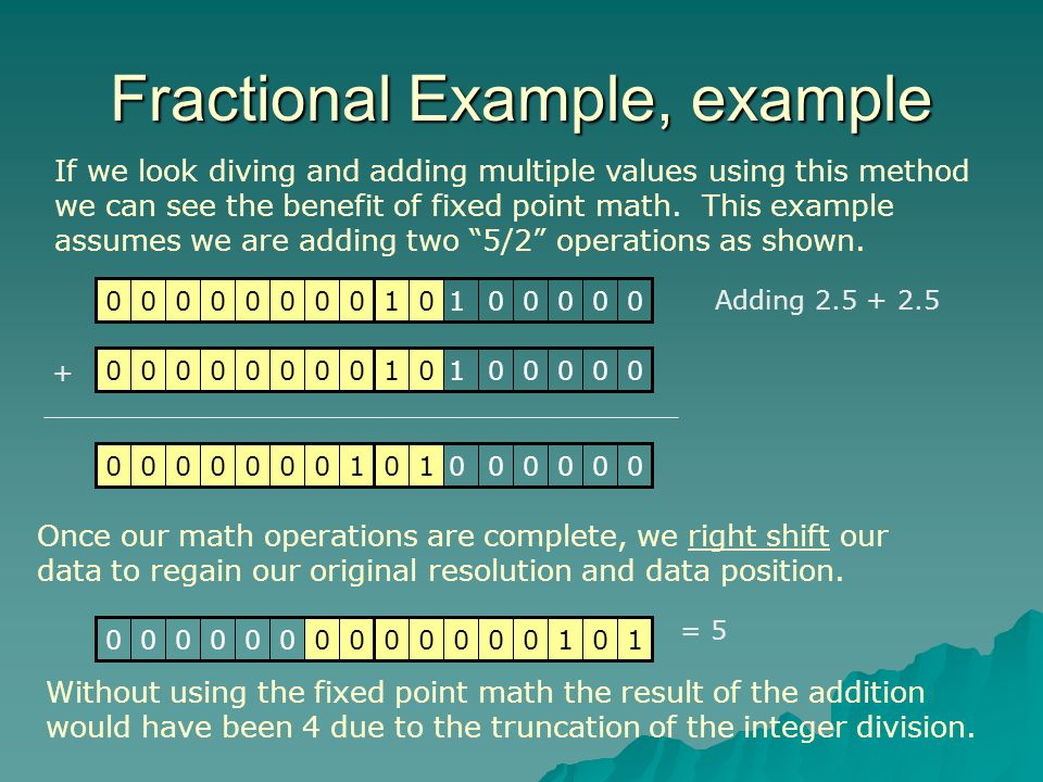 Fractional Example, example Adding 2.5 + 2.5 0000001000000001 Once our math operations are complete, we right shift our data to regain our original resolution and data position.
