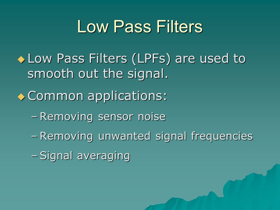 Low Pass Filters  Low Pass Filters (LPFs) are used to smooth out the signal.