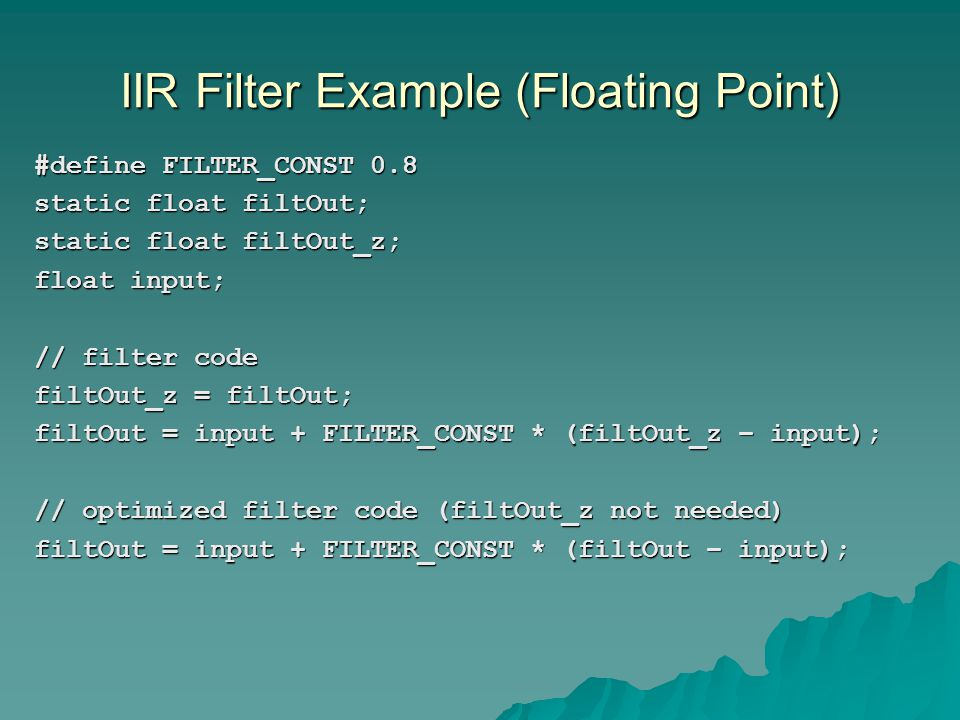 IIR Filter Example (Floating Point) #define FILTER_CONST 0.8 static float filtOut; static float filtOut_z; float input; // filter code filtOut_z = fil
