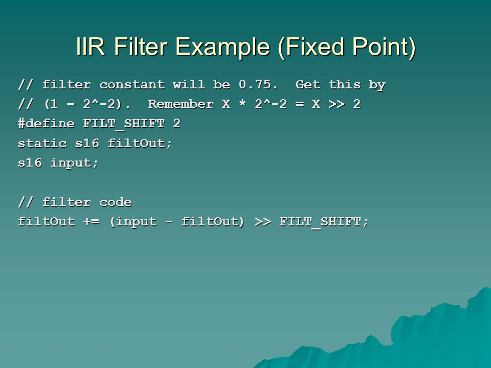 IIR Filter Example (Fixed Point) // filter constant will be 0.75. Get this by // (1 – 2^-2). Remember X * 2^-2 = X >> 2 #define FILT_SHIFT 2 static s1