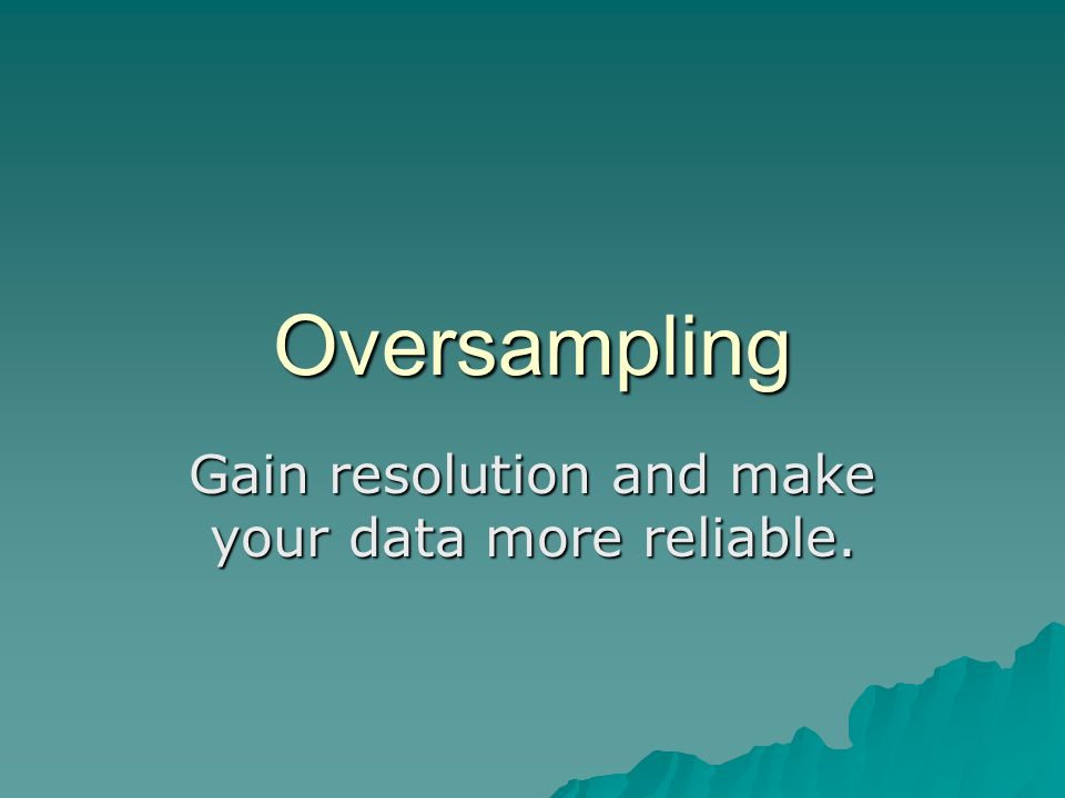 Oversampling Gain resolution and make your data more reliable.