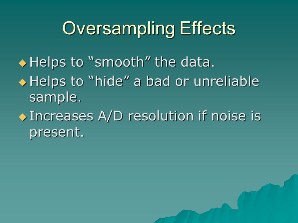 "Oversampling Effects  Helps to ""smooth"" the data.  Helps to ""hide"" a bad or unreliable sample.  Increases A/D resolution if noise is present."