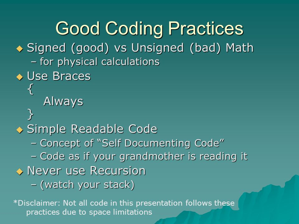 Good Coding Practices  Signed (good) vs Unsigned (bad) Math –for physical calculations  Use Braces { Always }  Simple Readable Code –Concept of Self Documenting Code –Code as if your grandmother is reading it  Never use Recursion –(watch your stack) *Disclaimer: Not all code in this presentation follows these practices due to space limitations