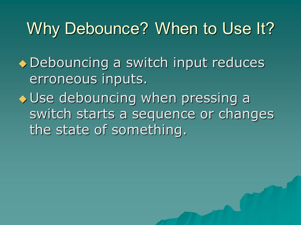 Why Debounce. When to Use It.  Debouncing a switch input reduces erroneous inputs.