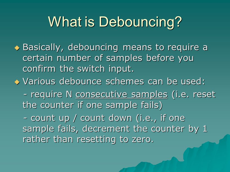 What is Debouncing?  Basically, debouncing means to require a certain number of samples before you confirm the switch input.  Various debounce schem