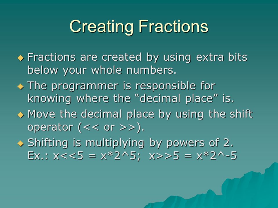 "Creating Fractions  Fractions are created by using extra bits below your whole numbers.  The programmer is responsible for knowing where the ""decima"