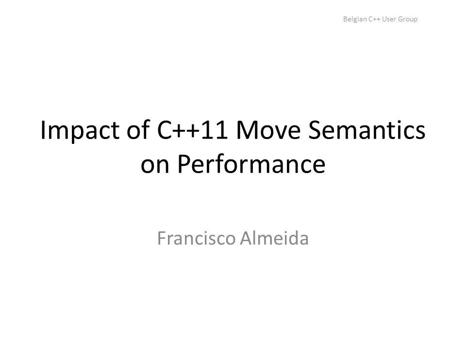 Belgian C++ User Group Impact of C++11 Move Semantics on Performance Francisco Almeida