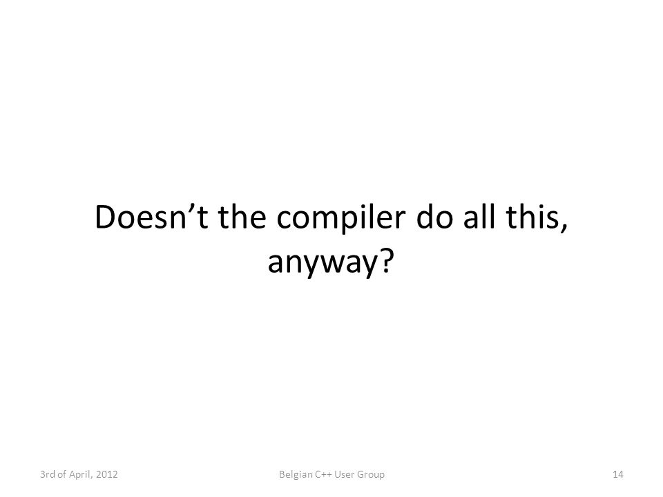Doesn't the compiler do all this, anyway 3rd of April, 2012Belgian C++ User Group14