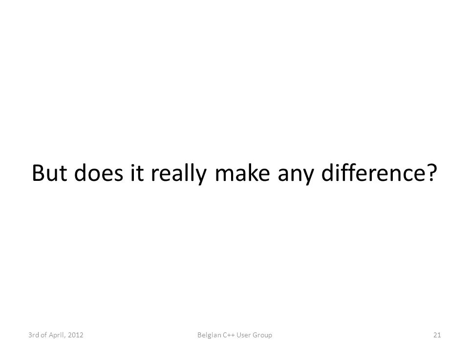 But does it really make any difference 3rd of April, 2012Belgian C++ User Group21