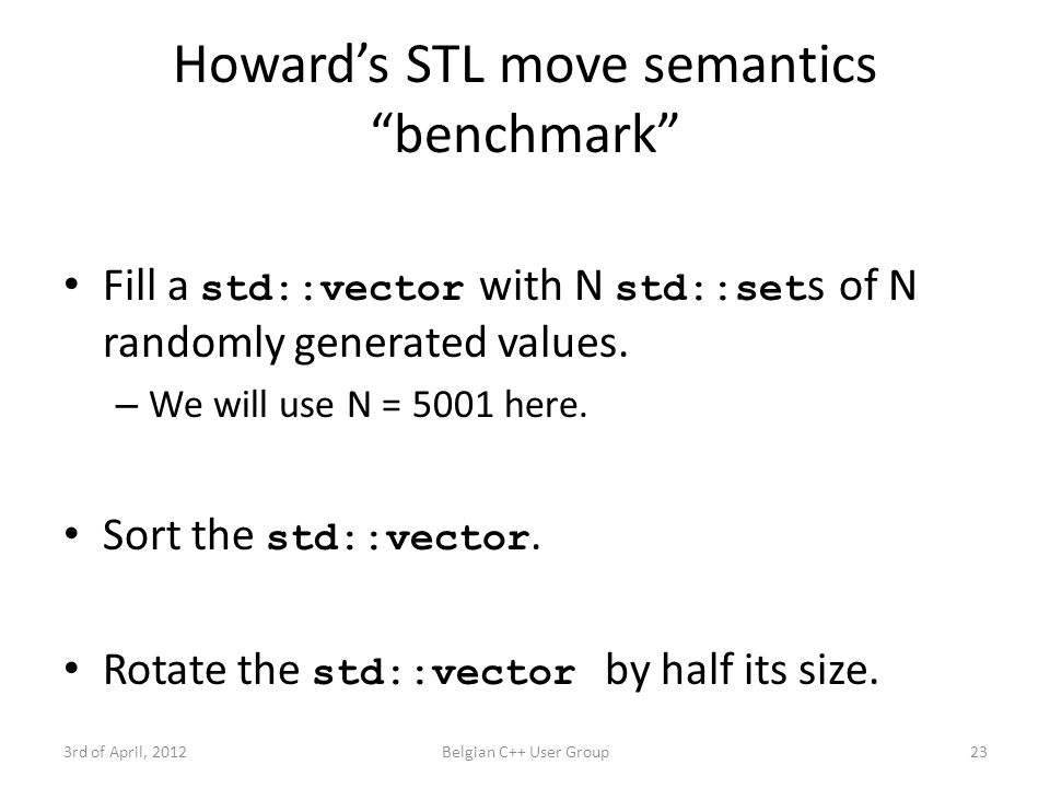"Howard's STL move semantics ""benchmark"" Fill a std::vector with N std::set s of N randomly generated values. – We will use N = 5001 here. Sort the std"