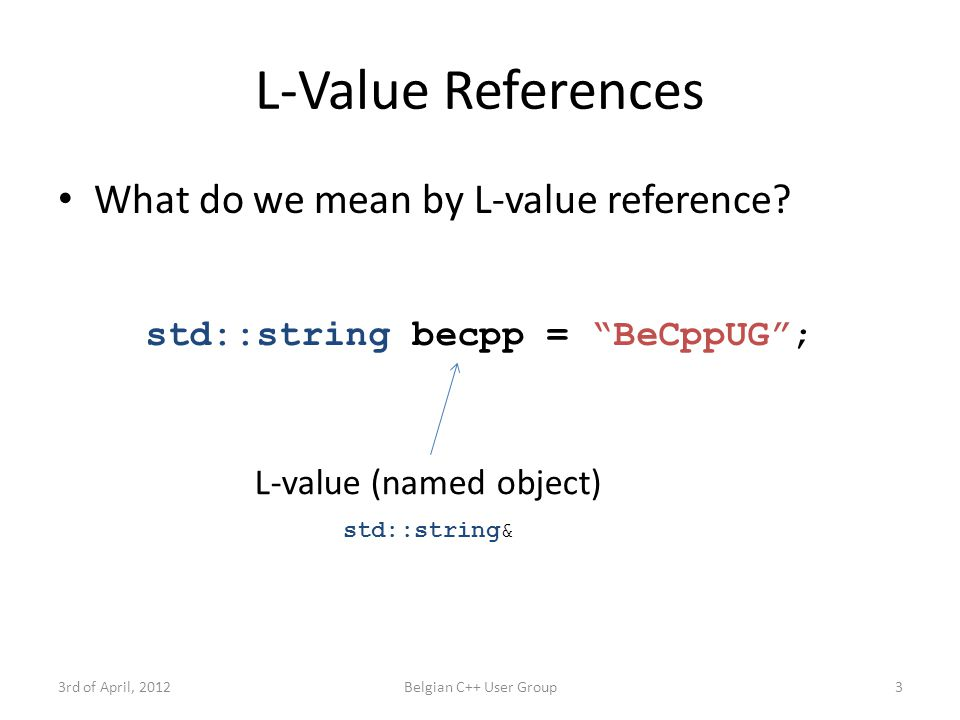 R-Value References 3rd of April, 2012Belgian C++ User Group4 std::string GetGroupName() { return std::string( BECppUG ); } R-value (unnamed object) What do we mean by R-value reference.