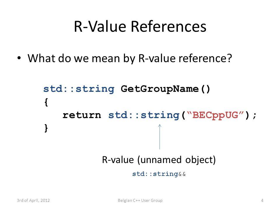 Return Value Optimization 3rd of April, 2012Belgian C++ User Group15 std::string GetGroupName() { return std::string( BECppUG ); } //...