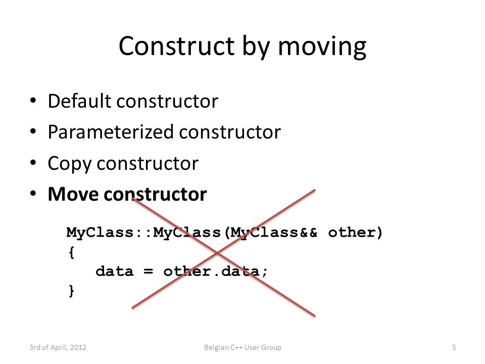 std::move 3rd of April, 2012Belgian C++ User Group6 MyClass::MyClass(MyClass&& other) { data = other.data; } MyClass::MyClass(MyClass&& other) { data = std::move(other.data); } L-value R-value