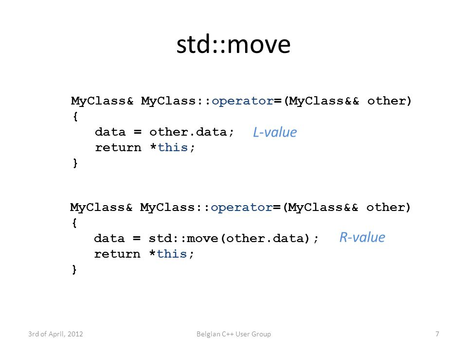 std::move 3rd of April, 2012Belgian C++ User Group7 MyClass& MyClass::operator=(MyClass&& other) { data = other.data; return *this; } MyClass& MyClass::operator=(MyClass&& other) { data = std::move(other.data); return *this; } L-value R-value