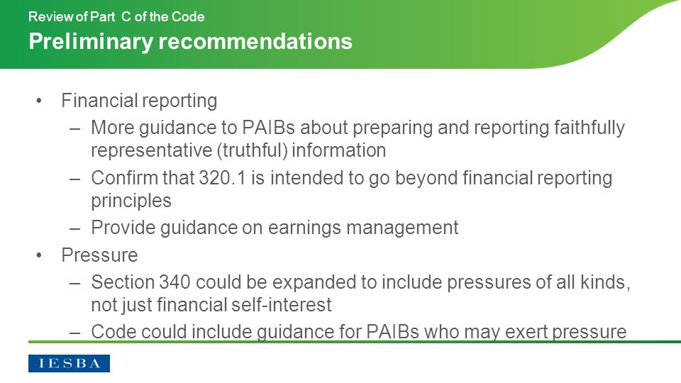 Financial reporting –More guidance to PAIBs about preparing and reporting faithfully representative (truthful) information –Confirm that 320.1 is intended to go beyond financial reporting principles –Provide guidance on earnings management Pressure –Section 340 could be expanded to include pressures of all kinds, not just financial self-interest –Code could include guidance for PAIBs who may exert pressure Preliminary recommendations Review of Part C of the Code