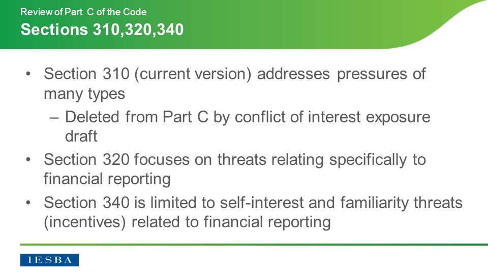 Section 310 (current version) addresses pressures of many types –Deleted from Part C by conflict of interest exposure draft Section 320 focuses on threats relating specifically to financial reporting Section 340 is limited to self-interest and familiarity threats (incentives) related to financial reporting Sections 310,320,340 Review of Part C of the Code