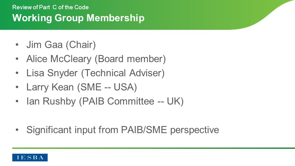 Jim Gaa (Chair) Alice McCleary (Board member) Lisa Snyder (Technical Adviser) Larry Kean (SME -- USA) Ian Rushby (PAIB Committee -- UK) Significant input from PAIB/SME perspective Working Group Membership Review of Part C of the Code