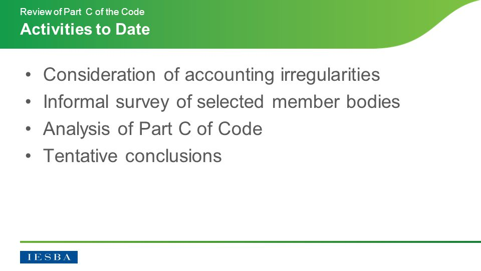 Consideration of accounting irregularities Informal survey of selected member bodies Analysis of Part C of Code Tentative conclusions Activities to Date Review of Part C of the Code