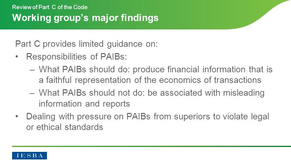 Part C provides limited guidance on: Responsibilities of PAIBs: –What PAIBs should do: produce financial information that is a faithful representation of the economics of transactions –What PAIBs should not do: be associated with misleading information and reports Dealing with pressure on PAIBs from superiors to violate legal or ethical standards Working group's major findings Review of Part C of the Code