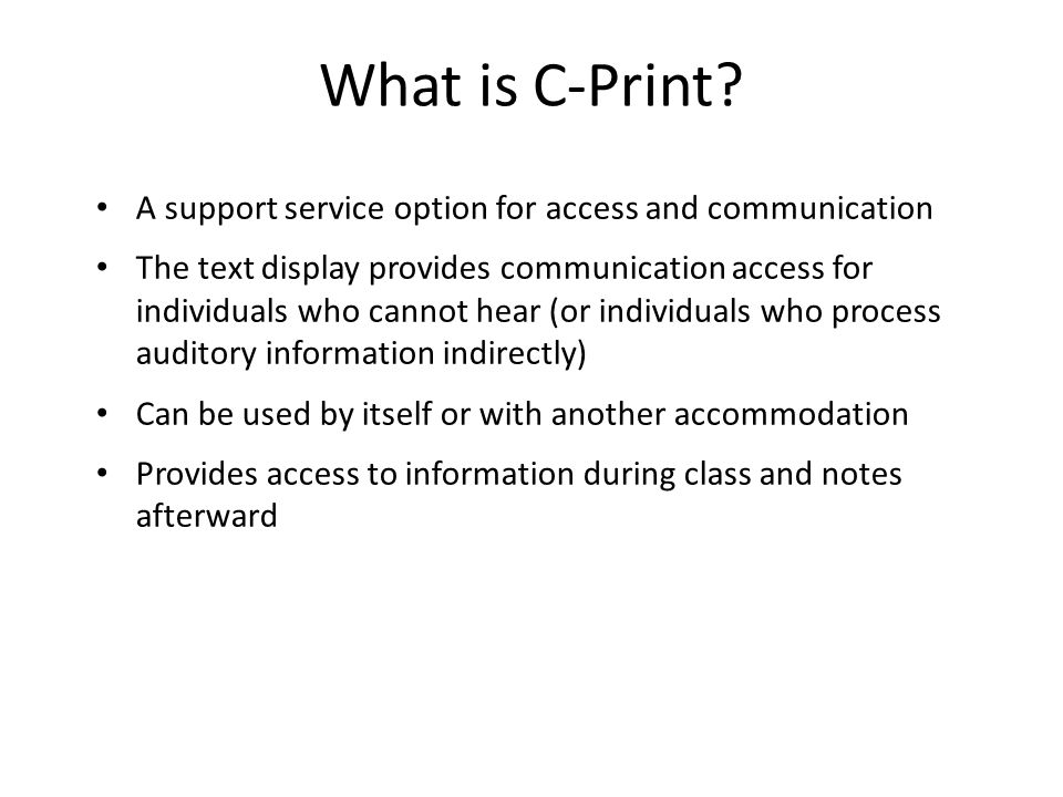 What is C-Print? A support service option for access and communication The text display provides communication access for individuals who cannot hear