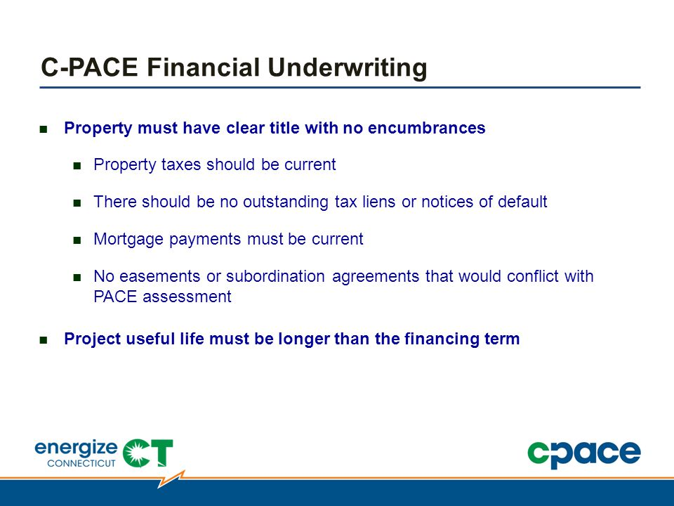 Property must have clear title with no encumbrances Property taxes should be current There should be no outstanding tax liens or notices of default Mortgage payments must be current No easements or subordination agreements that would conflict with PACE assessment Project useful life must be longer than the financing term C-PACE Financial Underwriting