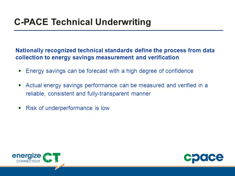 Nationally recognized technical standards define the process from data collection to energy savings measurement and verification  Energy savings can be forecast with a high degree of confidence  Actual energy savings performance can be measured and verified in a reliable, consistent and fully-transparent manner  Risk of underperformance is low C-PACE Technical Underwriting