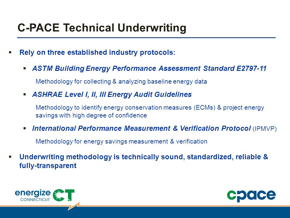  Rely on three established industry protocols:  ASTM Building Energy Performance Assessment Standard E2797-11 Methodology for collecting & analyzing baseline energy data  ASHRAE Level I, II, III Energy Audit Guidelines Methodology to identify energy conservation measures (ECMs) & project energy savings with high degree of confidence  International Performance Measurement & Verification Protocol (IPMVP) Methodology for energy savings measurement & verification  Underwriting methodology is technically sound, standardized, reliable & fully-transparent C-PACE Technical Underwriting