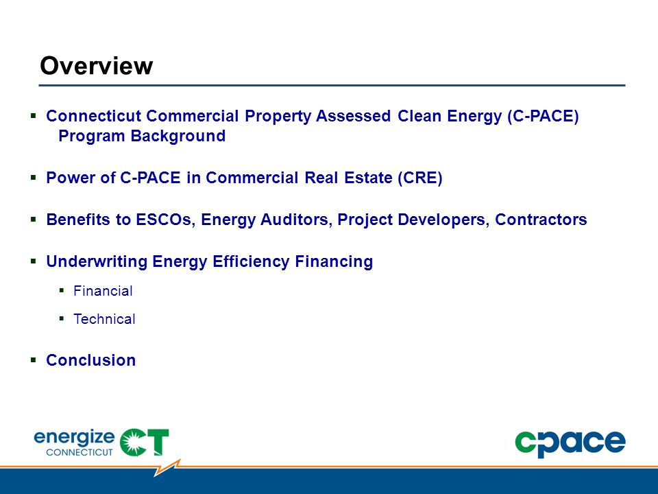 Connecticut Commercial Property Assessed Clean Energy (C-PACE) Program Background  Power of C-PACE in Commercial Real Estate (CRE)  Benefits to ESCOs, Energy Auditors, Project Developers, Contractors  Underwriting Energy Efficiency Financing  Financial  Technical  Conclusion Overview
