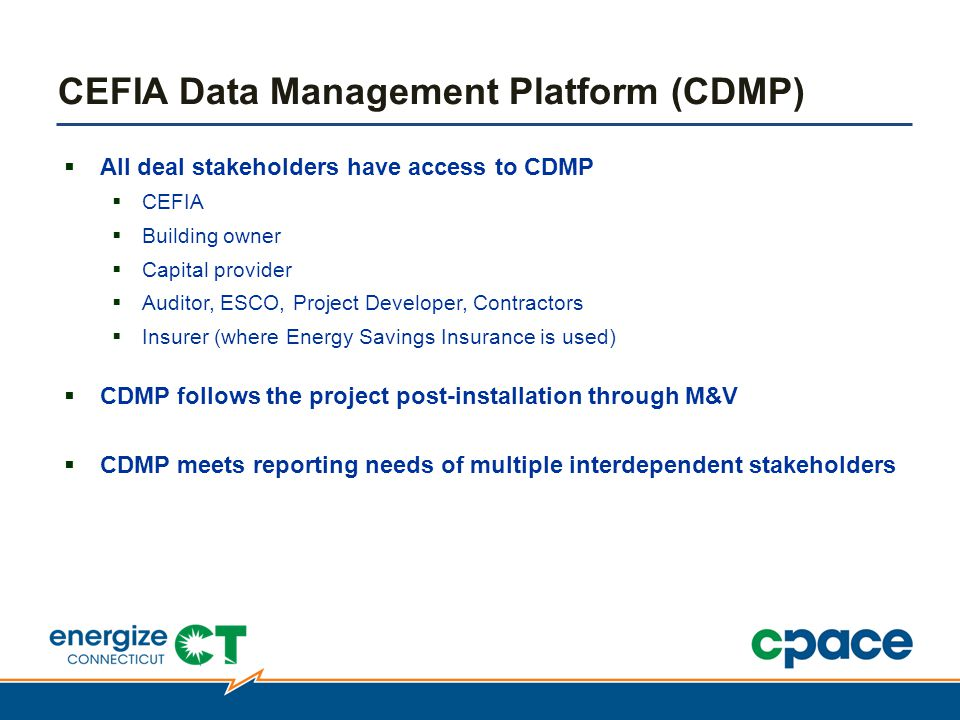  All deal stakeholders have access to CDMP  CEFIA  Building owner  Capital provider  Auditor, ESCO, Project Developer, Contractors  Insurer (where Energy Savings Insurance is used)  CDMP follows the project post-installation through M&V  CDMP meets reporting needs of multiple interdependent stakeholders CEFIA Data Management Platform (CDMP)