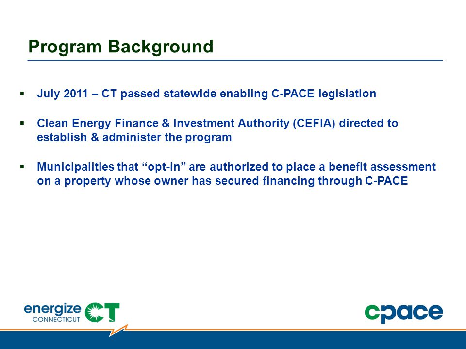  July 2011 – CT passed statewide enabling C-PACE legislation  Clean Energy Finance & Investment Authority (CEFIA) directed to establish & administer the program  Municipalities that opt-in are authorized to place a benefit assessment on a property whose owner has secured financing through C-PACE Program Background