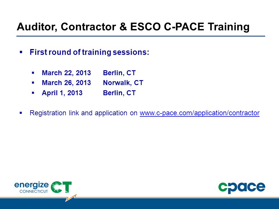  First round of training sessions:  March 22, 2013Berlin, CT  March 26, 2013Norwalk, CT  April 1, 2013Berlin, CT  Registration link and application on www.c-pace.com/application/contractorwww.c-pace.com/application/contractor Auditor, Contractor & ESCO C-PACE Training