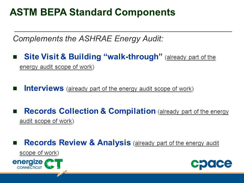 ASTM BEPA Standard Components Complements the ASHRAE Energy Audit: Site Visit & Building walk-through (already part of the energy audit scope of work) Interviews (already part of the energy audit scope of work) Records Collection & Compilation (already part of the energy audit scope of work) Records Review & Analysis (already part of the energy audit scope of work)