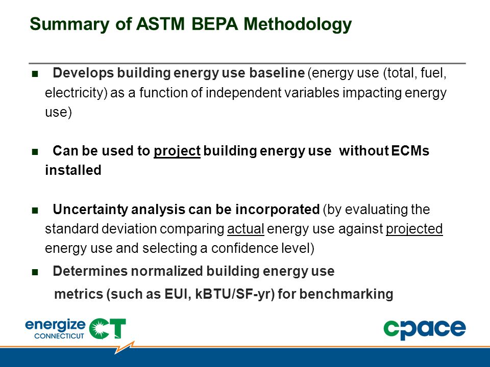 Summary of ASTM BEPA Methodology Develops building energy use baseline (energy use (total, fuel, electricity) as a function of independent variables impacting energy use) Can be used to project building energy use without ECMs installed Uncertainty analysis can be incorporated (by evaluating the standard deviation comparing actual energy use against projected energy use and selecting a confidence level) Determines normalized building energy use metrics (such as EUI, kBTU/SF-yr) for benchmarking