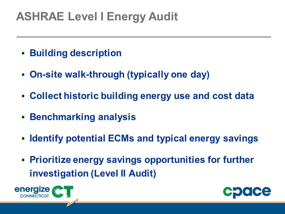 ASHRAE Level I Energy Audit  Building description  On-site walk-through (typically one day)  Collect historic building energy use and cost data  Benchmarking analysis  Identify potential ECMs and typical energy savings  Prioritize energy savings opportunities for further investigation (Level II Audit)