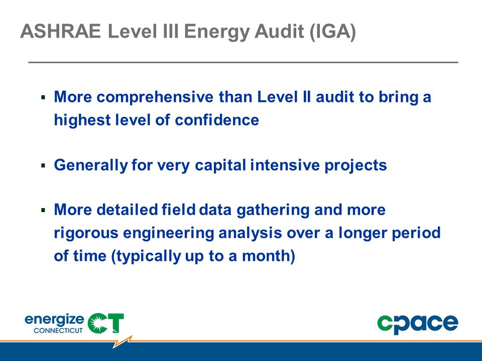 ASHRAE Level III Energy Audit (IGA)  More comprehensive than Level II audit to bring a highest level of confidence  Generally for very capital intensive projects  More detailed field data gathering and more rigorous engineering analysis over a longer period of time (typically up to a month)