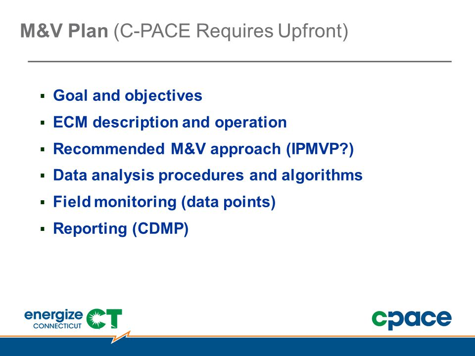 M&V Plan (C-PACE Requires Upfront)  Goal and objectives  ECM description and operation  Recommended M&V approach (IPMVP )  Data analysis procedures and algorithms  Field monitoring (data points)  Reporting (CDMP)