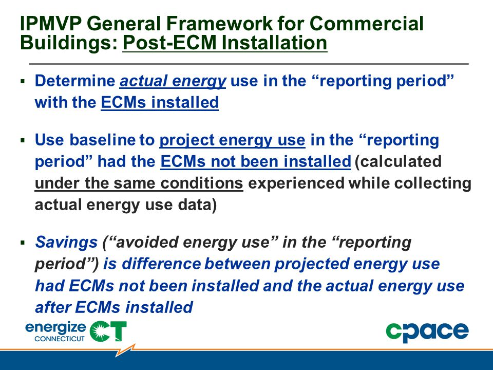 IPMVP General Framework for Commercial Buildings: Post-ECM Installation  Determine actual energy use in the reporting period with the ECMs installed  Use baseline to project energy use in the reporting period had the ECMs not been installed (calculated under the same conditions experienced while collecting actual energy use data)  Savings ( avoided energy use in the reporting period ) is difference between projected energy use had ECMs not been installed and the actual energy use after ECMs installed