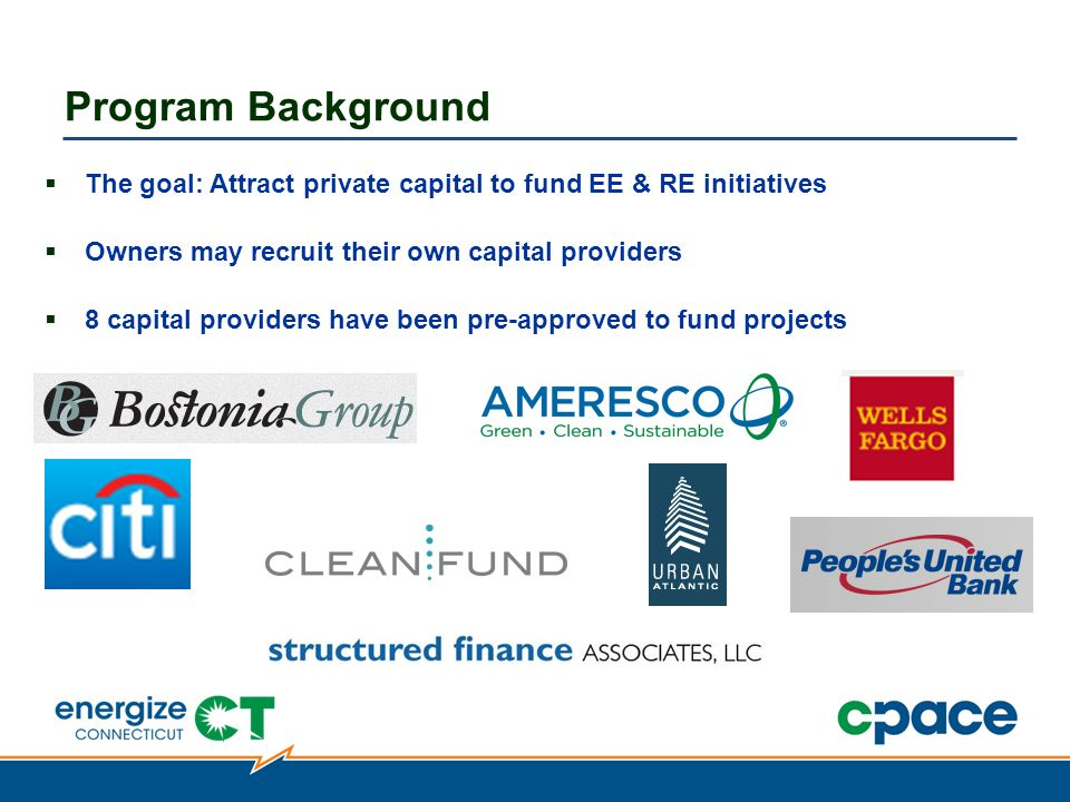  The goal: Attract private capital to fund EE & RE initiatives  Owners may recruit their own capital providers  8 capital providers have been pre-approved to fund projects Program Background