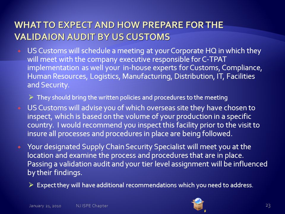  US Customs will schedule a meeting at your Corporate HQ in which they will meet with the company executive responsible for C-TPAT implementation as well your in-house experts for Customs, Compliance, Human Resources, Logistics, Manufacturing, Distribution, IT, Facilities and Security.