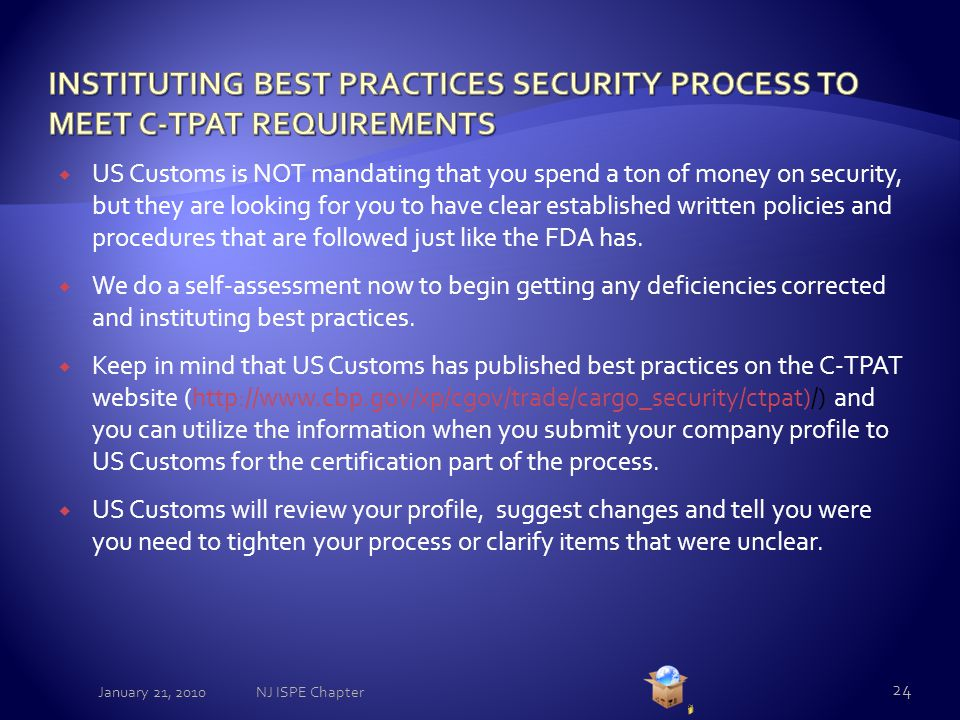  US Customs is NOT mandating that you spend a ton of money on security, but they are looking for you to have clear established written policies and procedures that are followed just like the FDA has.