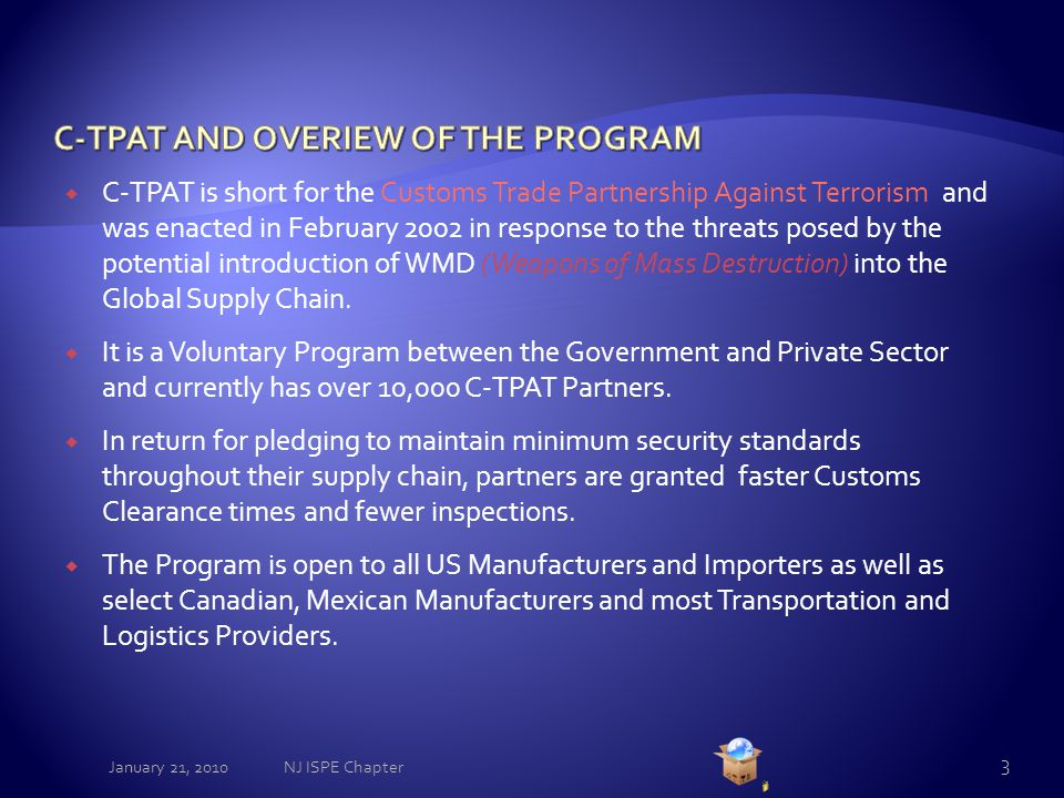  C-TPAT is short for the Customs Trade Partnership Against Terrorism and was enacted in February 2002 in response to the threats posed by the potential introduction of WMD (Weapons of Mass Destruction) into the Global Supply Chain.