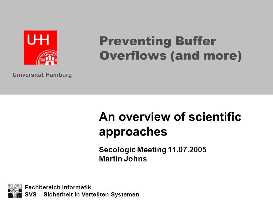 Fachbereich Informatik SVS – Sicherheit in Verteilten Systemen Universität Hamburg Preventing Buffer Overflows (and more) An overview of scientific approaches Secologic Meeting 11.07.2005 Martin Johns