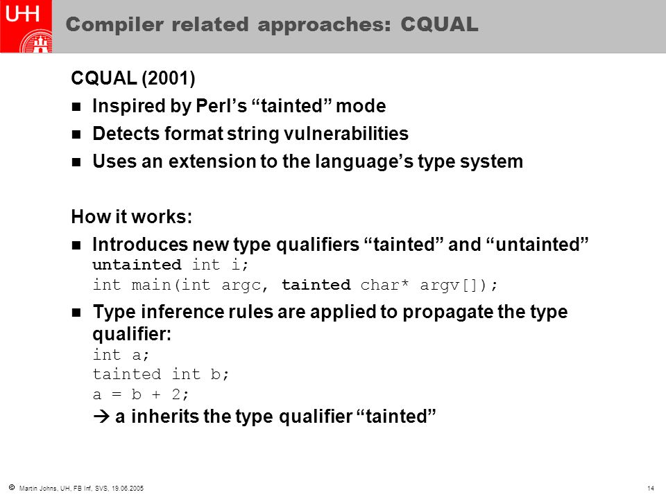  Martin Johns, UH, FB Inf, SVS, 19.06.200514 Compiler related approaches: CQUAL CQUAL (2001) Inspired by Perl's tainted mode Detects format string vulnerabilities Uses an extension to the language's type system How it works: Introduces new type qualifiers tainted and untainted untainted int i; int main(int argc, tainted char* argv[]); Type inference rules are applied to propagate the type qualifier: int a; tainted int b; a = b + 2;  a inherits the type qualifier tainted