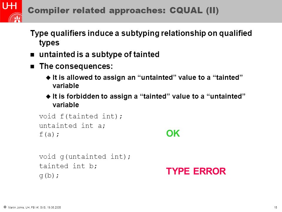  Martin Johns, UH, FB Inf, SVS, 19.06.200515 Compiler related approaches: CQUAL (II) Type qualifiers induce a subtyping relationship on qualified types untainted is a subtype of tainted The consequences:  It is allowed to assign an untainted value to a tainted variable  It is forbidden to assign a tainted value to a untainted variable void f(tainted int); untainted int a; f(a); void g(untainted int); tainted int b; g(b); OK TYPE ERROR