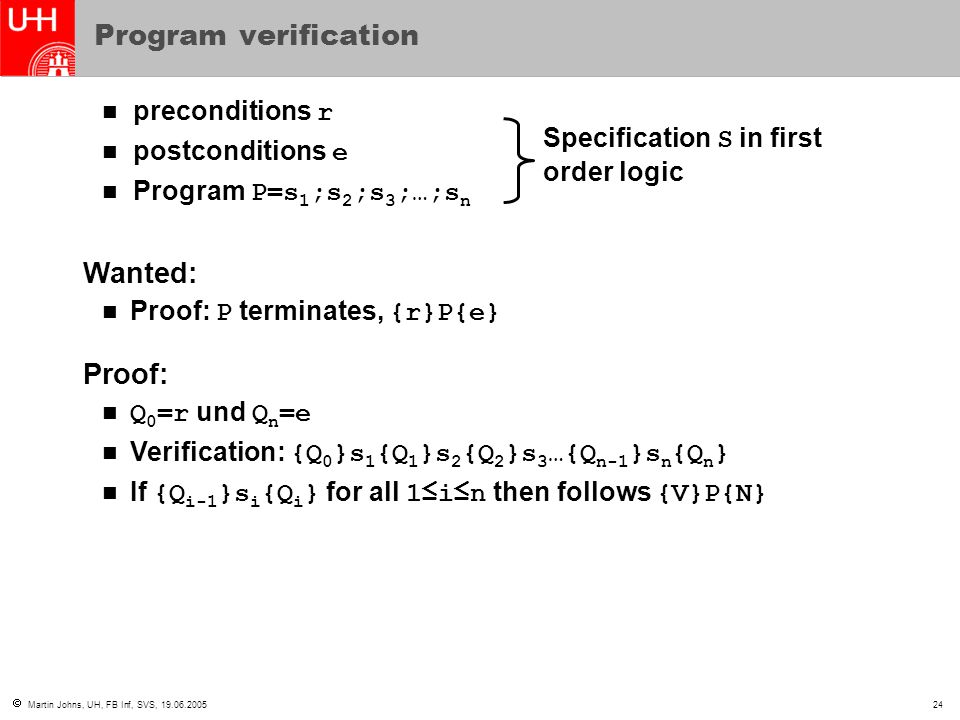  Martin Johns, UH, FB Inf, SVS, 19.06.200524 Program verification preconditions r postconditions e Program P=s 1 ;s 2 ;s 3 ;…;s n Specification S in first order logic Wanted: Proof: P terminates, {r}P{e} Proof: Q 0 =r und Q n =e Verification: {Q 0 }s 1 {Q 1 }s 2 {Q 2 }s 3 …{Q n-1 }s n {Q n } If {Q i-1 }s i {Q i } for all 1≤i≤n then follows {V}P{N}