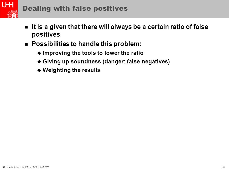  Martin Johns, UH, FB Inf, SVS, 19.06.200531 Dealing with false positives It is a given that there will always be a certain ratio of false positives Possibilities to handle this problem:  Improving the tools to lower the ratio  Giving up soundness (danger: false negatives)  Weighting the results