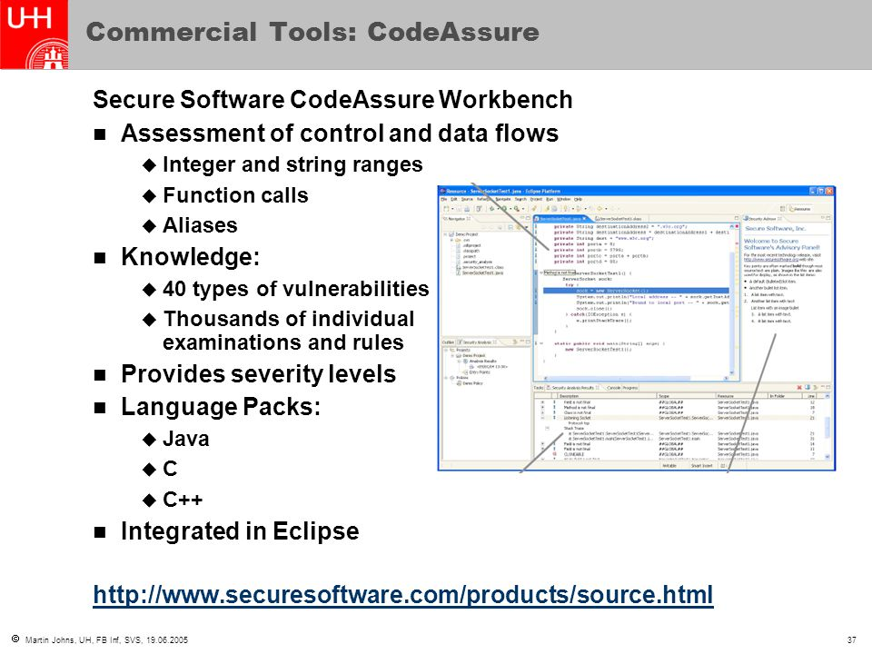  Martin Johns, UH, FB Inf, SVS, 19.06.200537 Commercial Tools: CodeAssure Secure Software CodeAssure Workbench Assessment of control and data flows  Integer and string ranges  Function calls  Aliases Knowledge:  40 types of vulnerabilities  Thousands of individual examinations and rules Provides severity levels Language Packs:  Java  C  C++ Integrated in Eclipse http://www.securesoftware.com/products/source.html