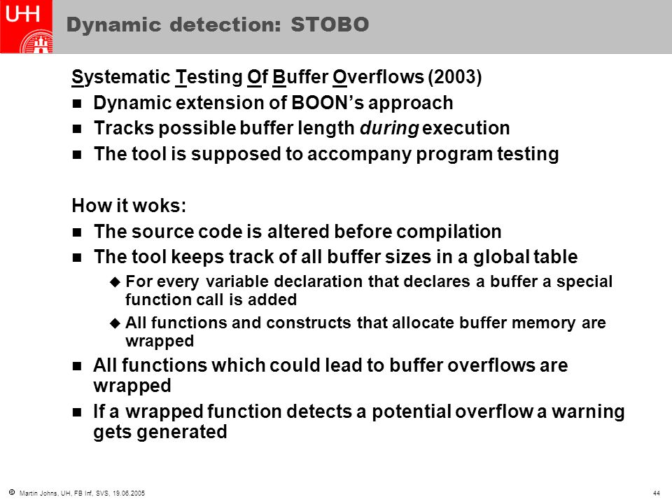  Martin Johns, UH, FB Inf, SVS, 19.06.200544 Dynamic detection: STOBO Systematic Testing Of Buffer Overflows (2003) Dynamic extension of BOON's approach Tracks possible buffer length during execution The tool is supposed to accompany program testing How it woks: The source code is altered before compilation The tool keeps track of all buffer sizes in a global table  For every variable declaration that declares a buffer a special function call is added  All functions and constructs that allocate buffer memory are wrapped All functions which could lead to buffer overflows are wrapped If a wrapped function detects a potential overflow a warning gets generated