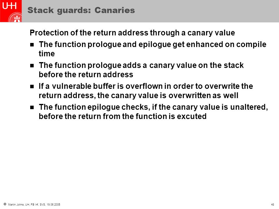  Martin Johns, UH, FB Inf, SVS, 19.06.200548 Stack guards: Canaries Protection of the return address through a canary value The function prologue and epilogue get enhanced on compile time The function prologue adds a canary value on the stack before the return address If a vulnerable buffer is overflown in order to overwrite the return address, the canary value is overwritten as well The function epilogue checks, if the canary value is unaltered, before the return from the function is excuted